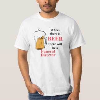 Where there is Beer - Funeral Director T Shirts