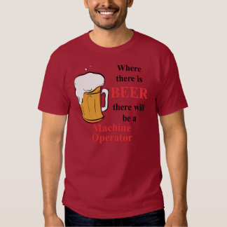 Where there is Beer - Machine Operator Tee Shirts