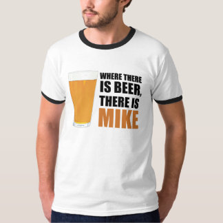 Where There is Beer, There is Mike Ringer T-Shirt