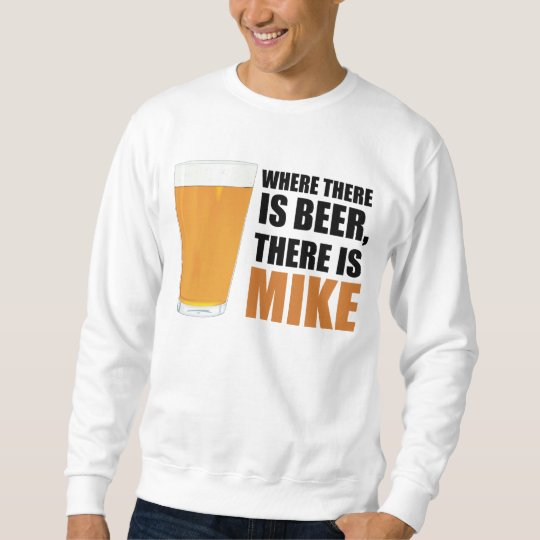 Where There is Beer, There is Mike Sweatshirt