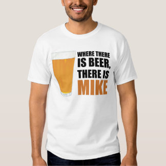 Where There is Beer, There is Mike T-Shirt