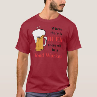 Where there is Beer - Wood Worker T-Shirt