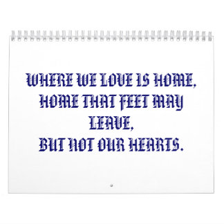 WHERE WE LOVE IS HOME,HOME THAT FEET MAY LEAVE,... CALENDAR