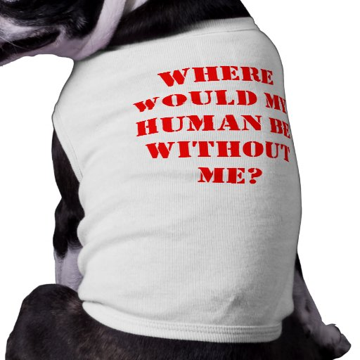 Where would my human be without me? pet clothes
