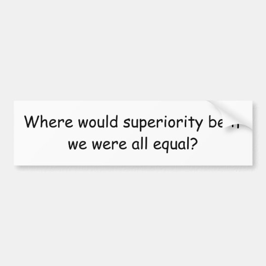 Where would superiority be if we were all equal? bumper sticker