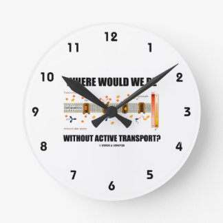 Where Would We Be Without Active Transport? Round Clock