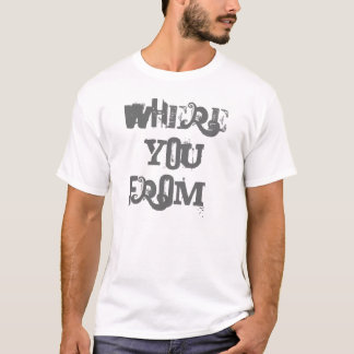 Where You From Tee's.... T-Shirt