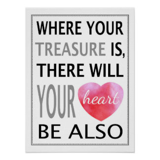 Where Your Treasure Is There Will Your Heart Be Poster