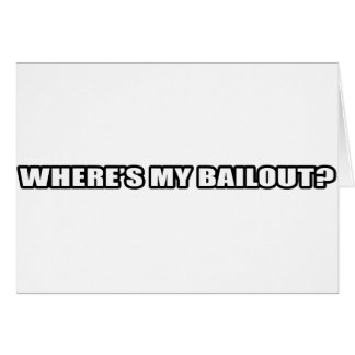 Wheres my bailout? greeting card