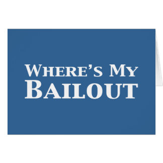 Where's My Bailout Gifts Greeting Card