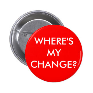 WHERE'S MY CHANGE? PINBACK BUTTON