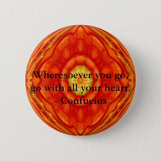 Wheresoever you go, go with all your heart. pinback button