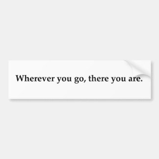Wherever you go, there you are. bumper sticker