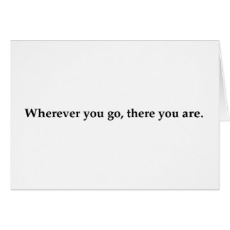 Wherever you go, there you are. card