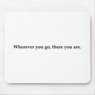 Wherever you go, there you are. mouse pad