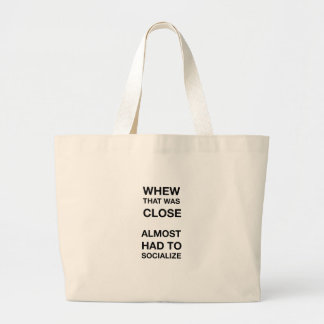 whew that was close almost had to socialize large tote bag
