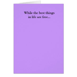 While the best thingsin life are free... card