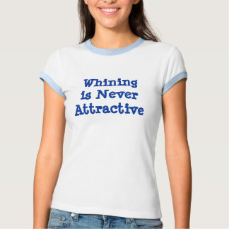 Whining is Never Attractive Tee Shirt