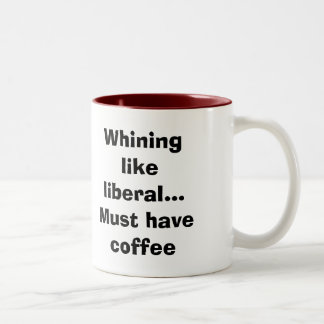 Whining like liberal...Must have coffee Two-Tone Coffee Mug