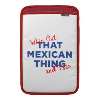 Whip Out That Mexican Thing and Vote: Hillary 2016 Sleeve For MacBook Air