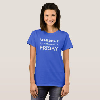 Whiskey makes me Frisky. Funny tee shirt