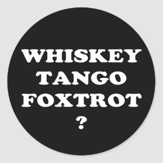 Whiskey Tango Foxtrot? WTF? Round Sticker