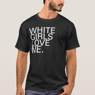 WHITE GIRLS LOVE ME T-Shirt