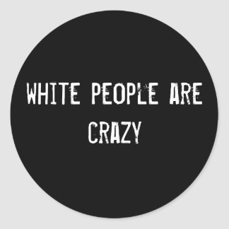 white people are crazy classic round sticker
