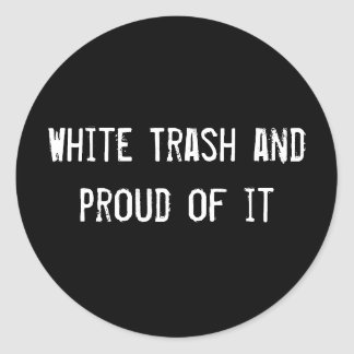 White Trash and proud of it Classic Round Sticker