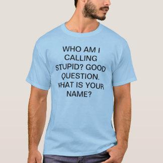 who am i calling stupid T-Shirt
