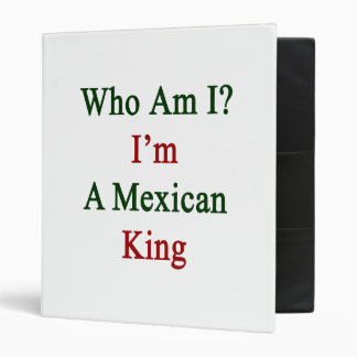 Who Am I I'm A Mexican King 3 Ring Binder