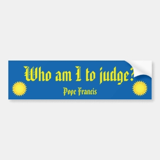 Who Am I To Judge? Pope Francis Bumper Sticker