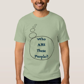 Who ARE These People?! -Thought Shirt
