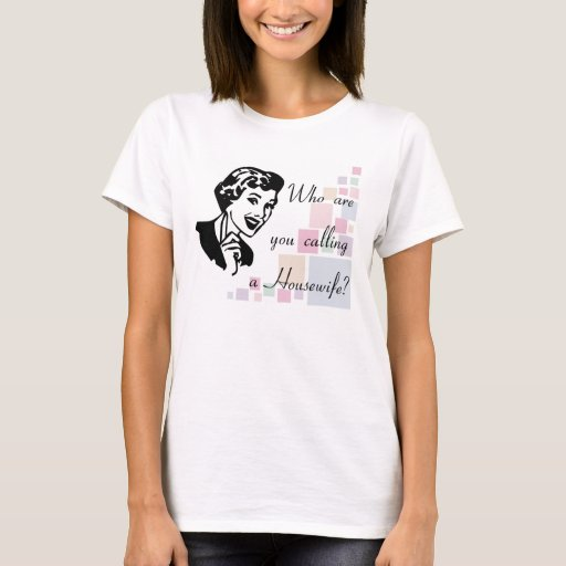 Who are you calling a Housewife? T-Shirt
