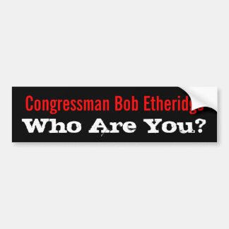 Who Are You? Congressman Bob Etheridge Bumper Sticker
