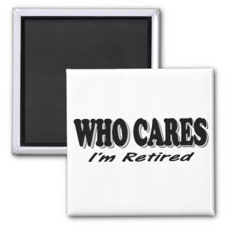 Who Cares - I'm Retired 2 Inch Square Magnet