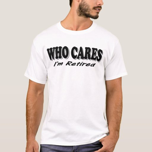 Who Cares - I'm Retired T-Shirt