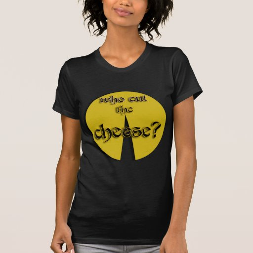 Who Cut The Cheese? T Shirts