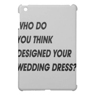 WHO DO YOU THINK DESIGNED YOUR WEDDING DRESS iPad MINI CASES