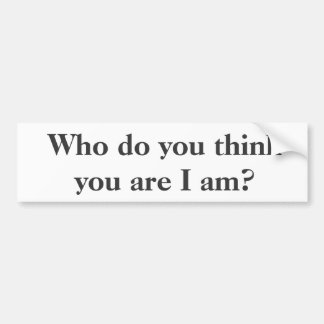 Who do you think you are I am? Bumper Stickers