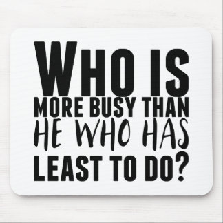 Who is more busy than he who has least to do? mouse pad