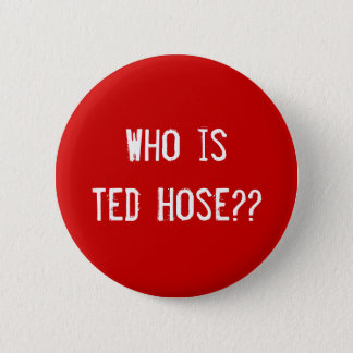 Who is Ted Hose?? Pinback Button