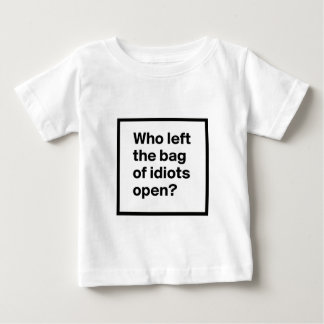 Who Left The Bag Of Idiots Open? Baby T-Shirt