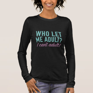 Who Let Me Adult? Long Sleeve T-Shirt