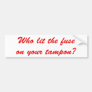 Who Lit The Fuse on Your Tampon Car Bumper Sticker