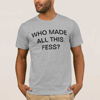 WHO MADE ALL THIS FESS? T-SHIRT