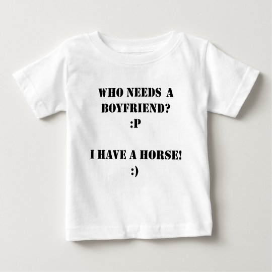 Who needs a boyfriend I have a HORSE! Baby T-Shirt