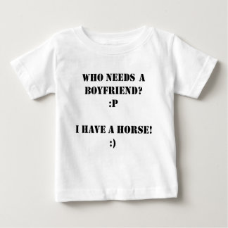 Who needs a boyfriend I have a HORSE! Infant T-shirt