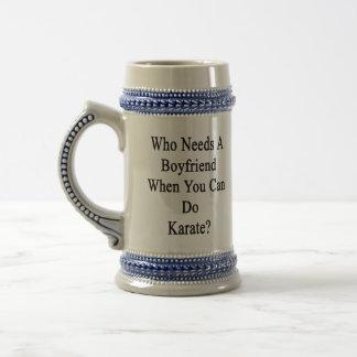 Who Needs A Boyfriend When You Can Do Karate 18 Oz Beer Stein
