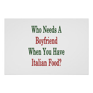 Who Needs A Boyfriend When You Have Italian Food . Poster